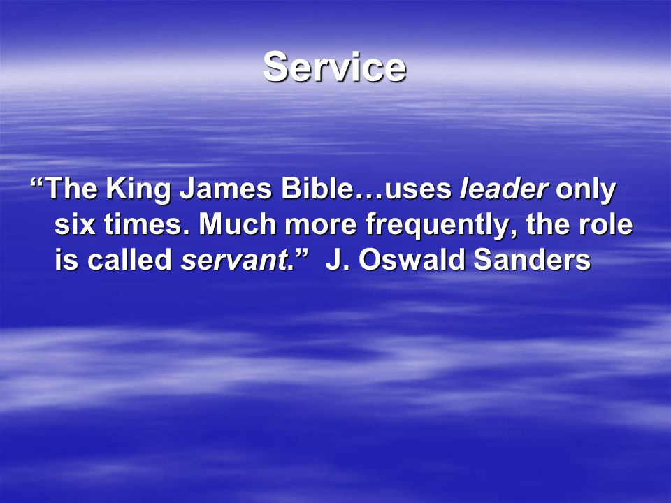 "Service ""The King James Bible…uses leader only six times. Much more frequently, the role is called servant."" J. Oswald Sanders"