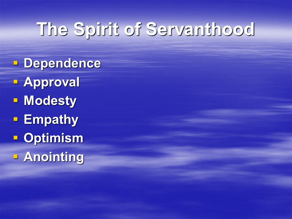 The Spirit of Servanthood  Dependence  Approval  Modesty  Empathy  Optimism  Anointing