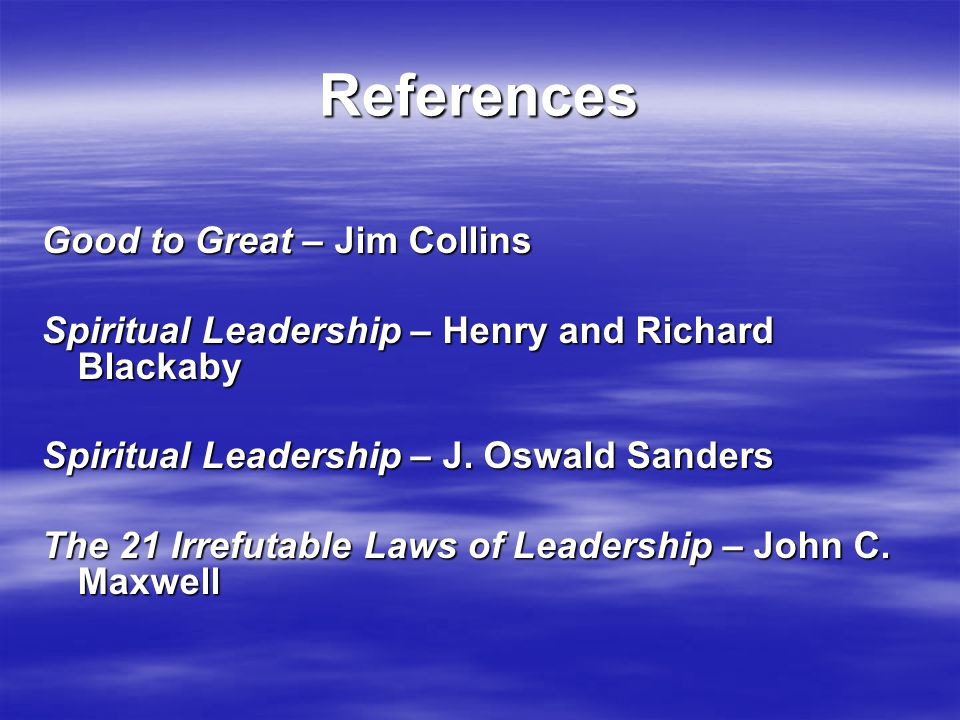 References Good to Great – Jim Collins Spiritual Leadership – Henry and Richard Blackaby Spiritual Leadership – J. Oswald Sanders The 21 Irrefutable L