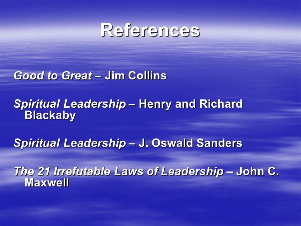 References Good to Great – Jim Collins Spiritual Leadership – Henry and Richard Blackaby Spiritual Leadership – J.