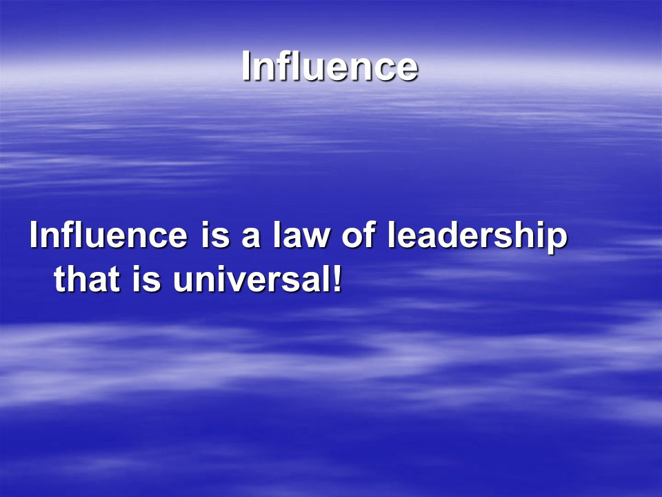 Influence Influence is a law of leadership that is universal!
