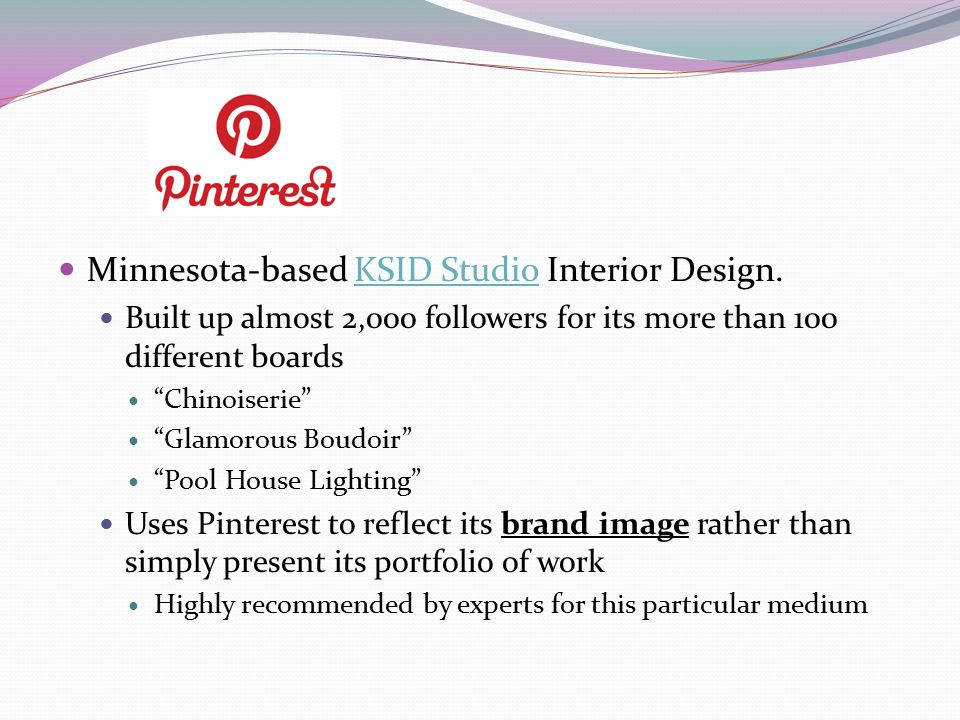 Minnesota-based KSID Studio Interior Design.KSID Studio Built up almost 2,000 followers for its more than 100 different boards Chinoiserie Glamorous Boudoir Pool House Lighting Uses Pinterest to reflect its brand image rather than simply present its portfolio of work Highly recommended by experts for this particular medium
