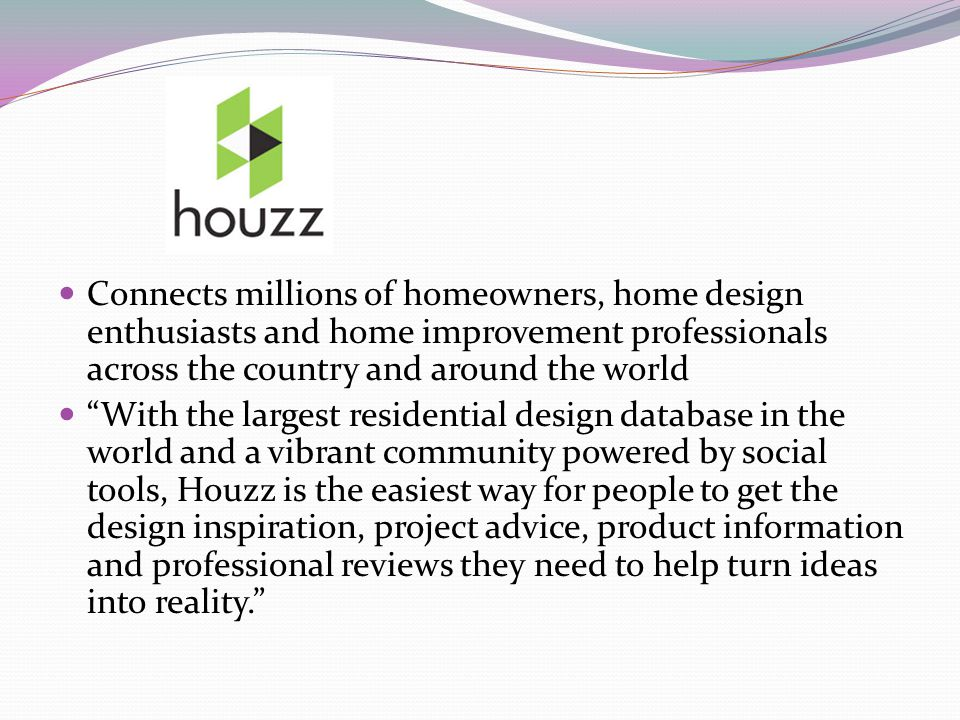 Connects millions of homeowners, home design enthusiasts and home improvement professionals across the country and around the world With the largest residential design database in the world and a vibrant community powered by social tools, Houzz is the easiest way for people to get the design inspiration, project advice, product information and professional reviews they need to help turn ideas into reality.