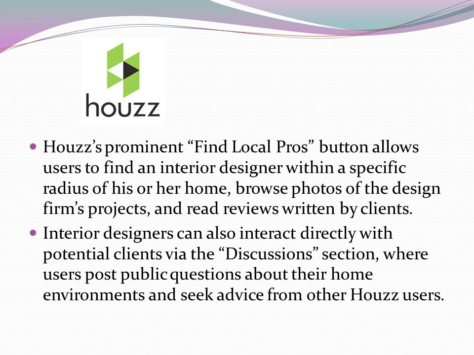 Houzz's prominent Find Local Pros button allows users to find an interior designer within a specific radius of his or her home, browse photos of the design firm's projects, and read reviews written by clients.
