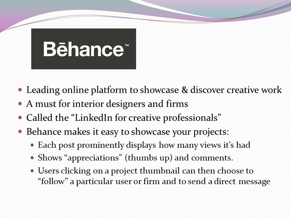 Leading online platform to showcase & discover creative work A must for interior designers and firms Called the LinkedIn for creative professionals Behance makes it easy to showcase your projects: Each post prominently displays how many views it's had Shows appreciations (thumbs up) and comments.