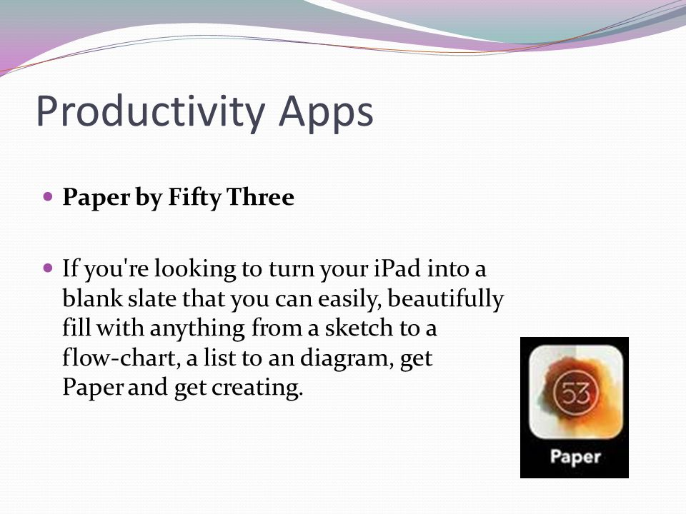 Productivity Apps Paper by Fifty Three If you re looking to turn your iPad into a blank slate that you can easily, beautifully fill with anything from a sketch to a flow-chart, a list to an diagram, get Paper and get creating.