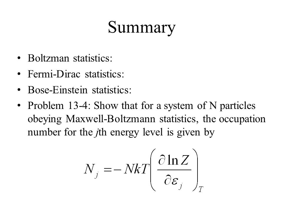 Summary Boltzman statistics: Fermi-Dirac statistics: Bose-Einstein statistics: Problem 13-4: Show that for a system of N particles obeying Maxwell-Boltzmann statistics, the occupation number for the jth energy level is given by