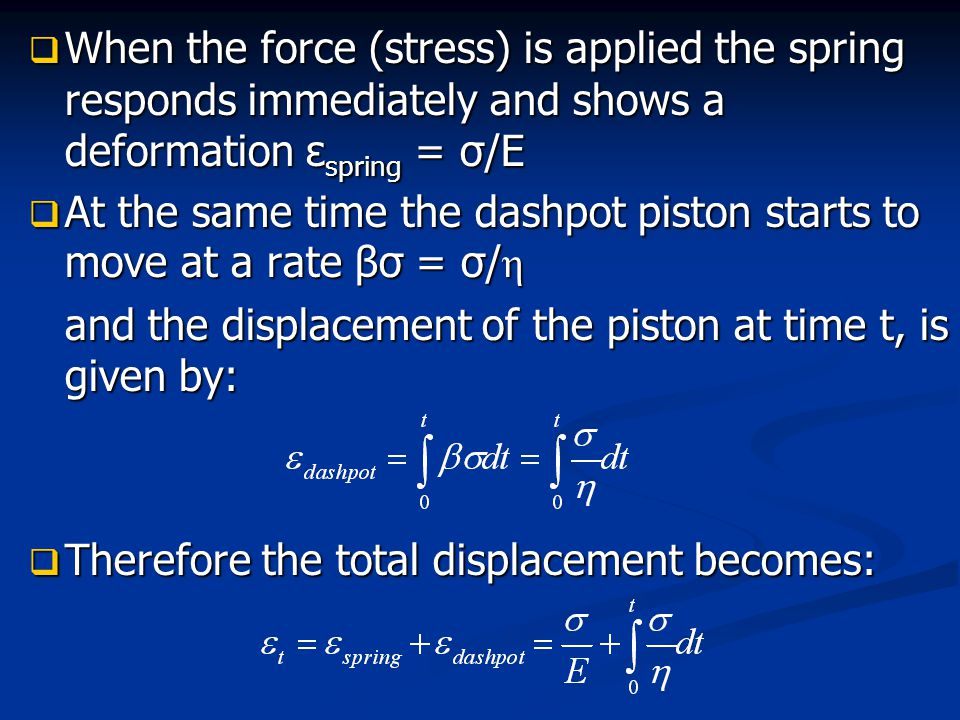  When the force (stress) is applied the spring responds immediately and shows a deformation ε spring = σ/E  At the same time the dashpot piston star