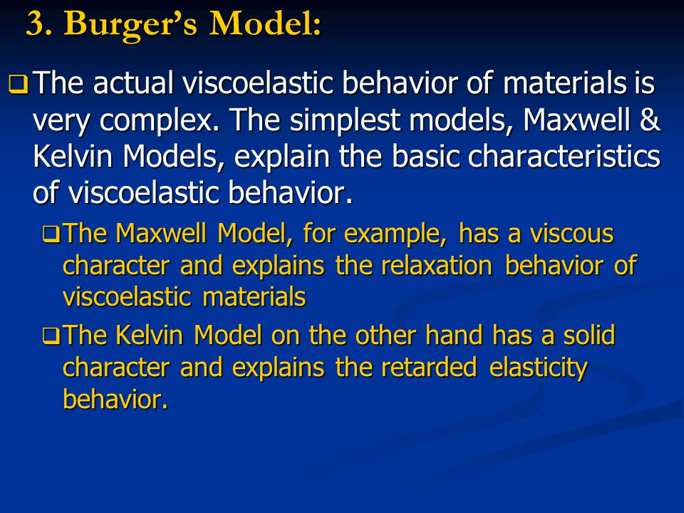 3. Burger's Model:  The actual viscoelastic behavior of materials is very complex. The simplest models, Maxwell & Kelvin Models, explain the basic ch