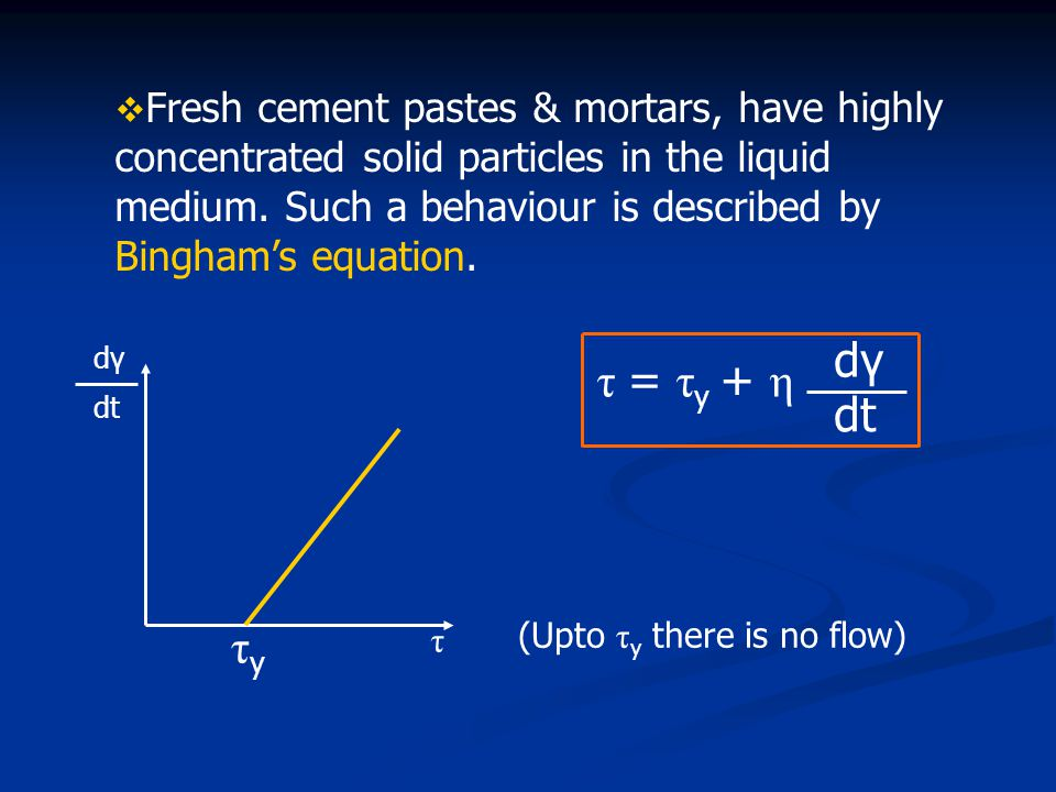 Fresh cement pastes & mortars, have highly concentrated solid particles in the liquid medium. Such a behaviour is described by Bingham's equation. d