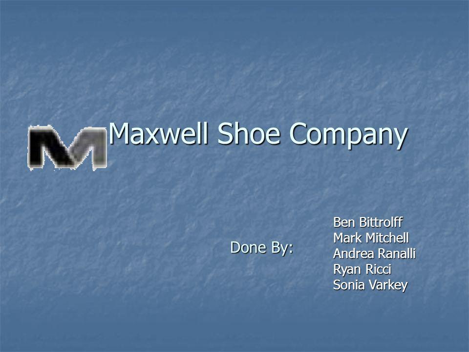 Maxwell Shoe Company Ben Bittrolff Mark Mitchell Andrea Ranalli Ryan Ricci Sonia Varkey Done By:
