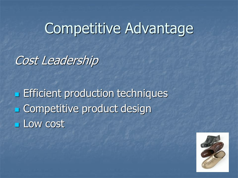 Competitive Advantage Cost Leadership Efficient production techniques Efficient production techniques Competitive product design Competitive product design Low cost Low cost