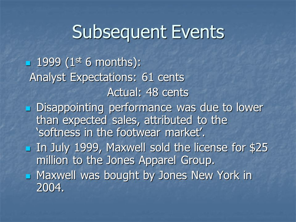 Subsequent Events 1999 (1 st 6 months): 1999 (1 st 6 months): Analyst Expectations: 61 cents Actual: 48 cents Disappointing performance was due to lower than expected sales, attributed to the 'softness in the footwear market'.