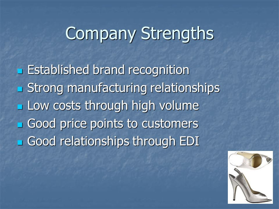 Company Strengths Established brand recognition Established brand recognition Strong manufacturing relationships Strong manufacturing relationships Low costs through high volume Low costs through high volume Good price points to customers Good price points to customers Good relationships through EDI Good relationships through EDI