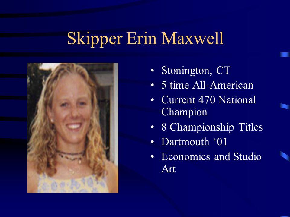 Skipper Erin Maxwell Stonington, CT 5 time All-American Current 470 National Champion 8 Championship Titles Dartmouth '01 Economics and Studio Art