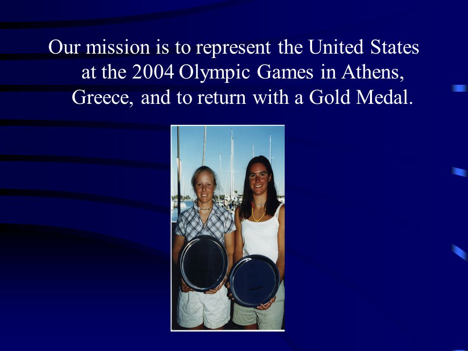 Our mission is to represent the United States at the 2004 Olympic Games in Athens, Greece, and to return with a Gold Medal.