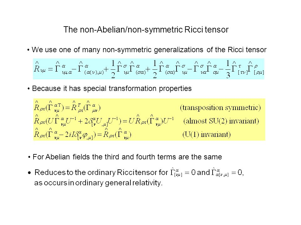 The non-Abelian/non-symmetric Ricci tensor We use one of many non-symmetric generalizations of the Ricci tensor Because it has special transformation properties For Abelian fields the third and fourth terms are the same