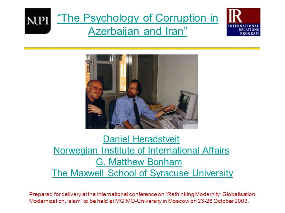 The Psychology of Corruption in Azerbaijan and Iran Daniel Heradstveit Norwegian Institute of International Affairs G.