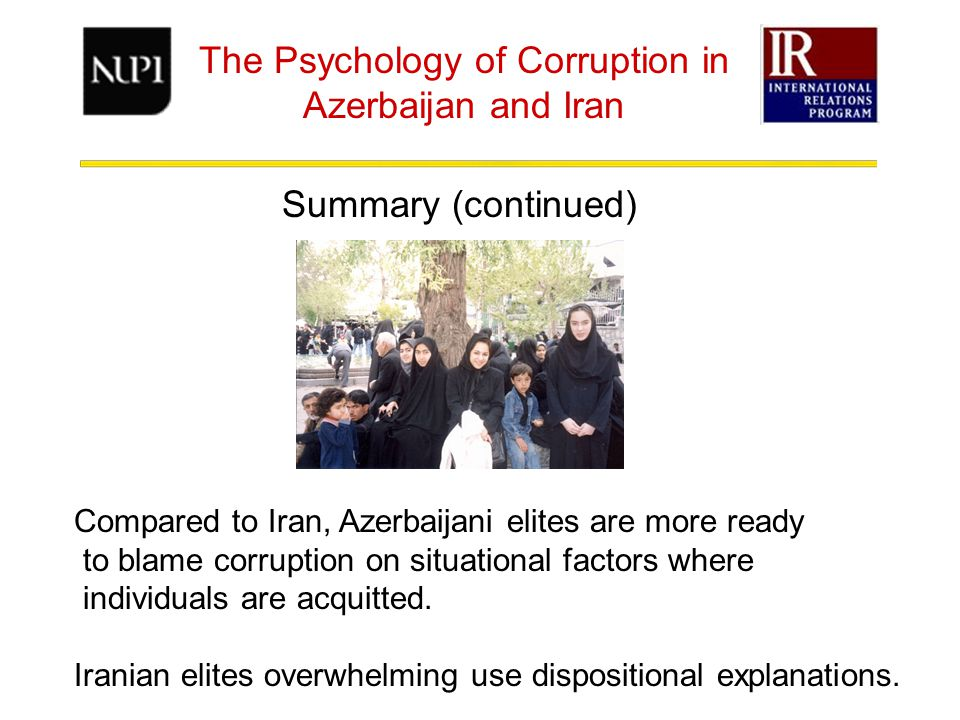 The Psychology of Corruption in Azerbaijan and Iran Summary (continued) Compared to Iran, Azerbaijani elites are more ready to blame corruption on situational factors where individuals are acquitted.