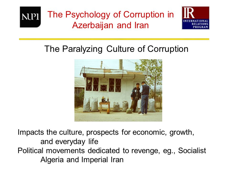 The Psychology of Corruption in Azerbaijan and Iran The Paralyzing Culture of Corruption Impacts the culture, prospects for economic, growth, and everyday life Political movements dedicated to revenge, eg., Socialist Algeria and Imperial Iran