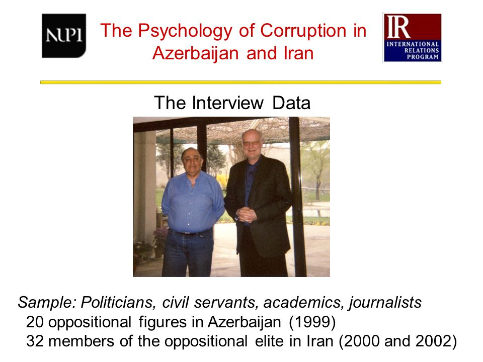 The Psychology of Corruption in Azerbaijan and Iran The Interview Data Sample: Politicians, civil servants, academics, journalists 20 oppositional figures in Azerbaijan (1999) 32 members of the oppositional elite in Iran (2000 and 2002)