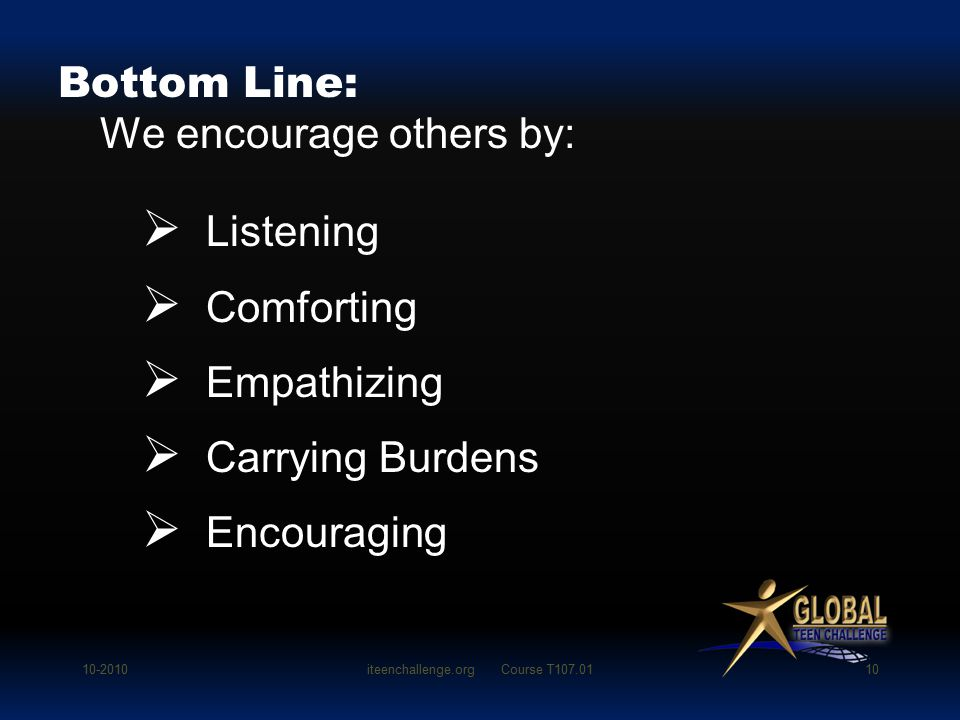 Listening  Comforting  Empathizing  Carrying Burdens  Encouraging Bottom Line: We encourage others by: 10-2010iteenchallenge.org Course T107.0110