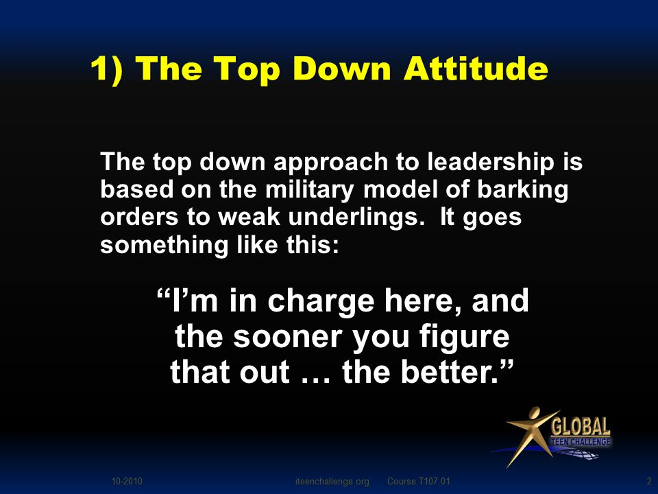 1) The Top Down Attitude The top down approach to leadership is based on the military model of barking orders to weak underlings.