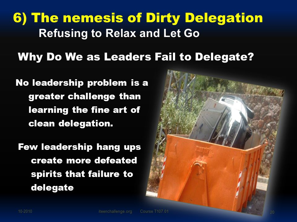 6) The nemesis of Dirty Delegation Refusing to Relax and Let Go Why Do We as Leaders Fail to Delegate? No leadership problem is a greater challenge th