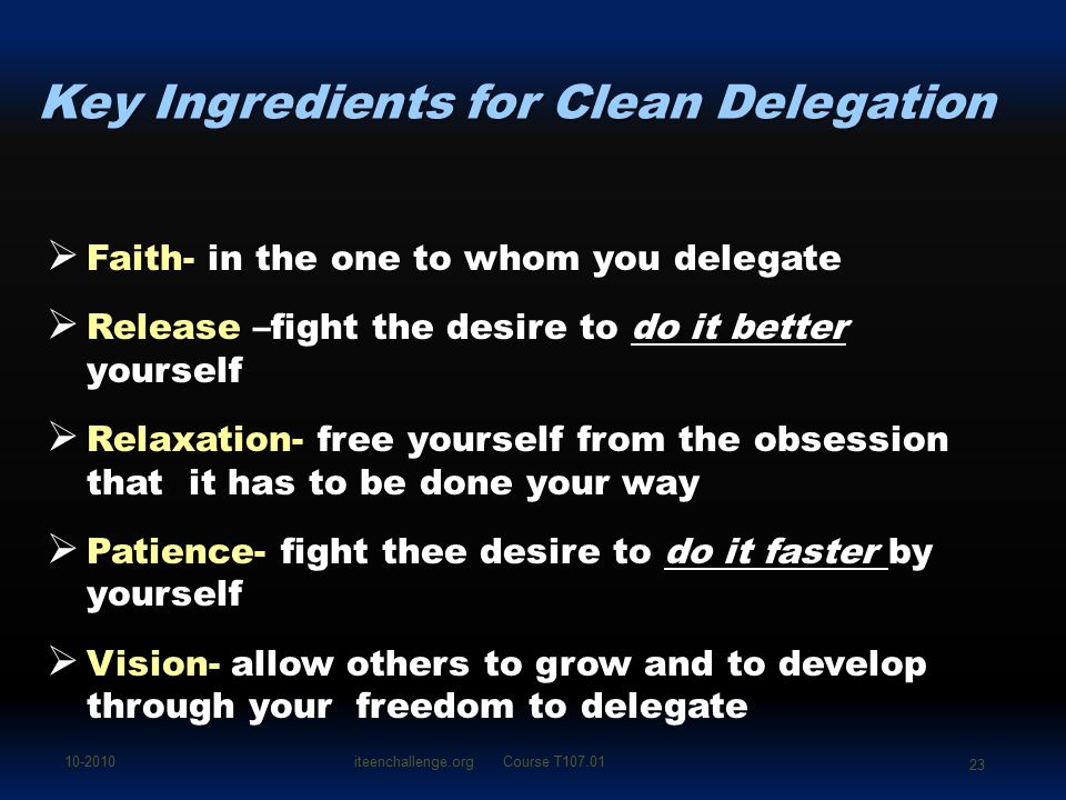Key Ingredients for Clean Delegation  Faith-  Faith- in the one to whom you delegate  Release  Release –fight the desire to do it better yourself
