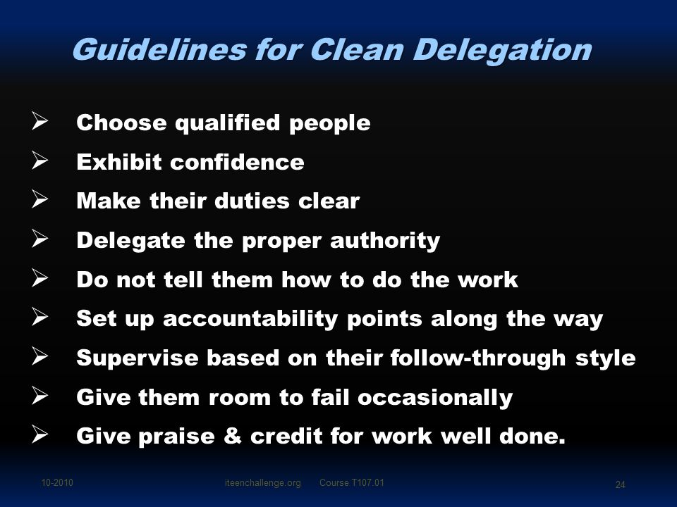 Guidelines for Clean Delegation  Choose qualified people  Exhibit confidence  Make their duties clear  Delegate the proper authority  Do not tell them how to do the work  Set up accountability points along the way  Supervise based on their follow-through style  Give them room to fail occasionally  Give praise & credit for work well done.