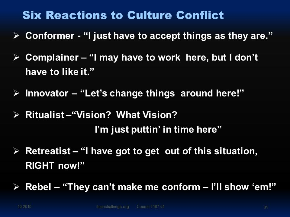 Six Reactions to Culture Conflict  Conformer - I just have to accept things as they are.  Complainer – I may have to work here, but I don't have to like it.  Innovator – Let's change things around here!  Ritualist – Vision.