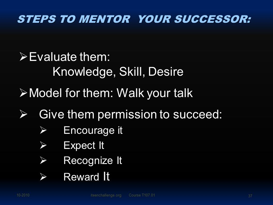 EEvaluate them: Knowledge, Skill, Desire MModel for them: Walk your talk  Give them permission to succeed: EEncourage it EExpect It RRecognize It RReward It STEPS TO MENTOR YOUR SUCCESSOR: 10-2010iteenchallenge.org Course T107.01 37