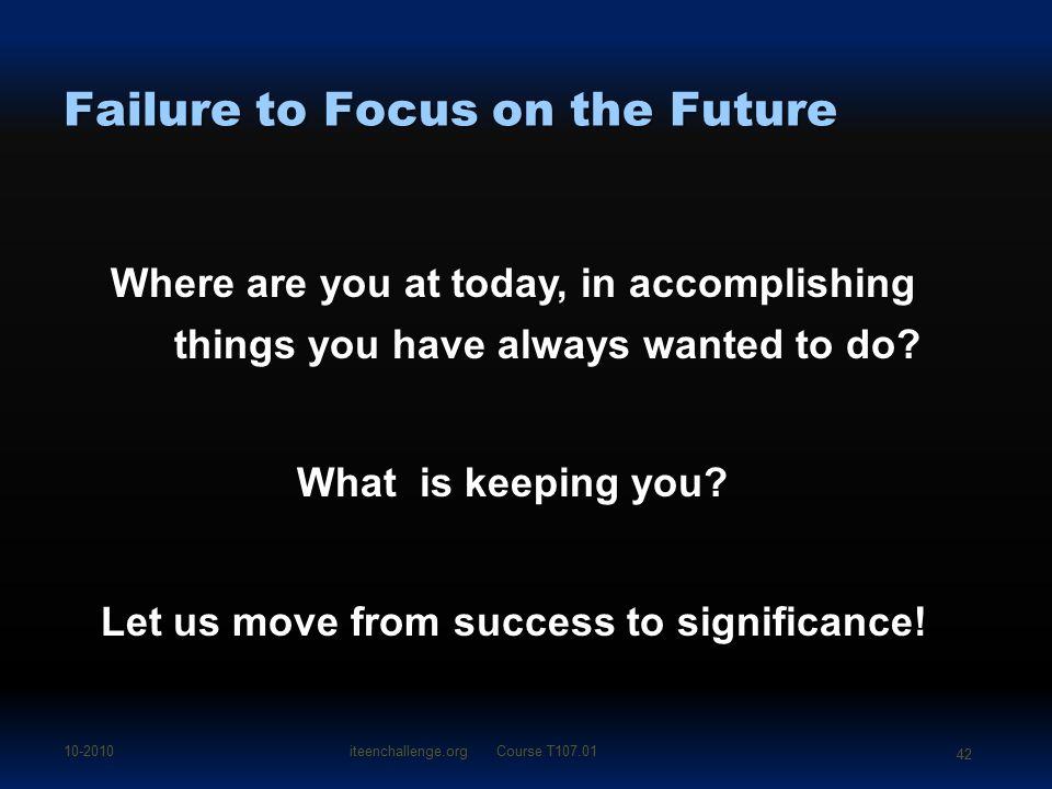 Failure to Focus on the Future Where are you at today, in accomplishing things you have always wanted to do? What is keeping you? Let us move from suc