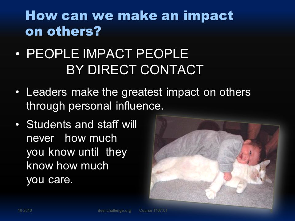 How can we make an impact on others? PEOPLE IMPACT PEOPLE BY DIRECT CONTACT Leaders make the greatest impact on others through personal influence. Stu