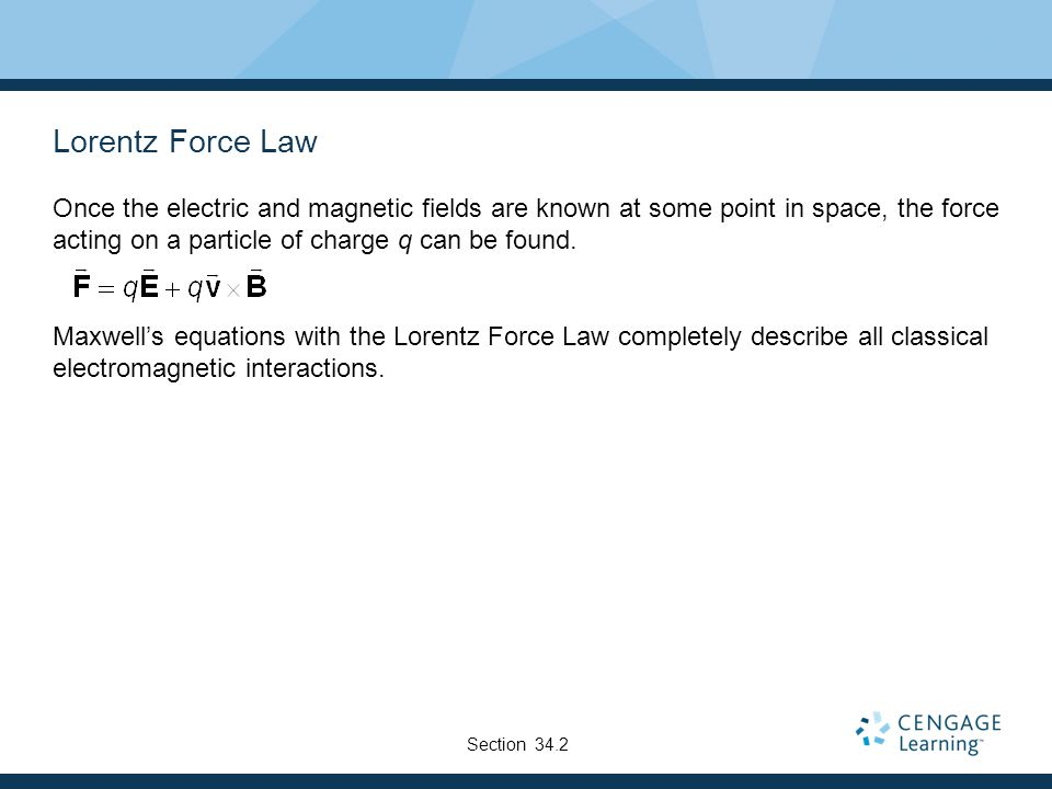 Lorentz Force Law Once the electric and magnetic fields are known at some point in space, the force acting on a particle of charge q can be found. Max