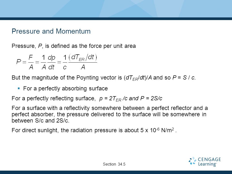 Pressure and Momentum Pressure, P, is defined as the force per unit area But the magnitude of the Poynting vector is (dT ER /dt)/A and so P = S / c. 