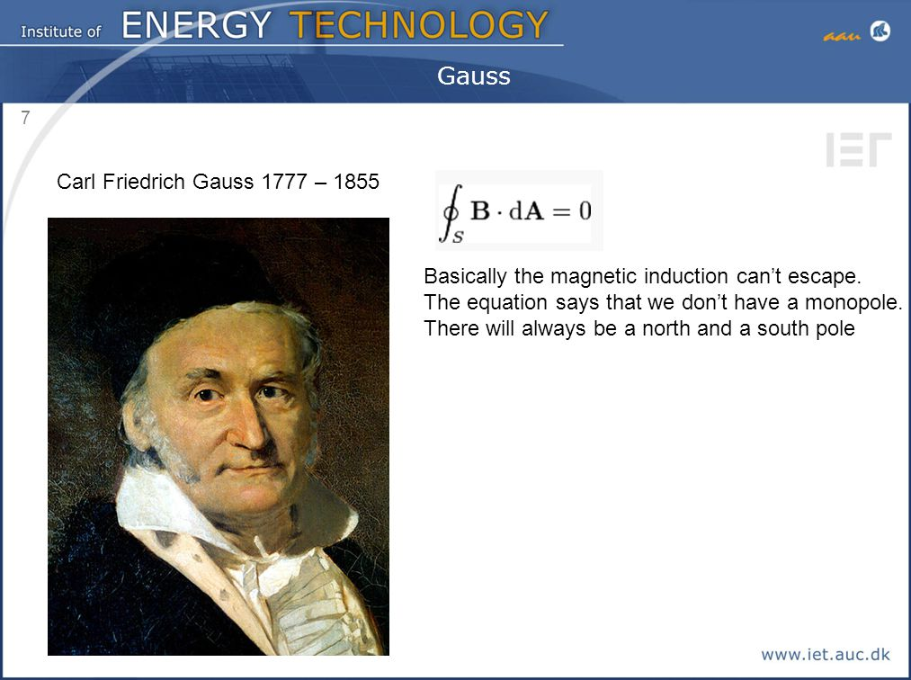 7 Gauss Carl Friedrich Gauss 1777 – 1855 Basically the magnetic induction can't escape. The equation says that we don't have a monopole. There will al