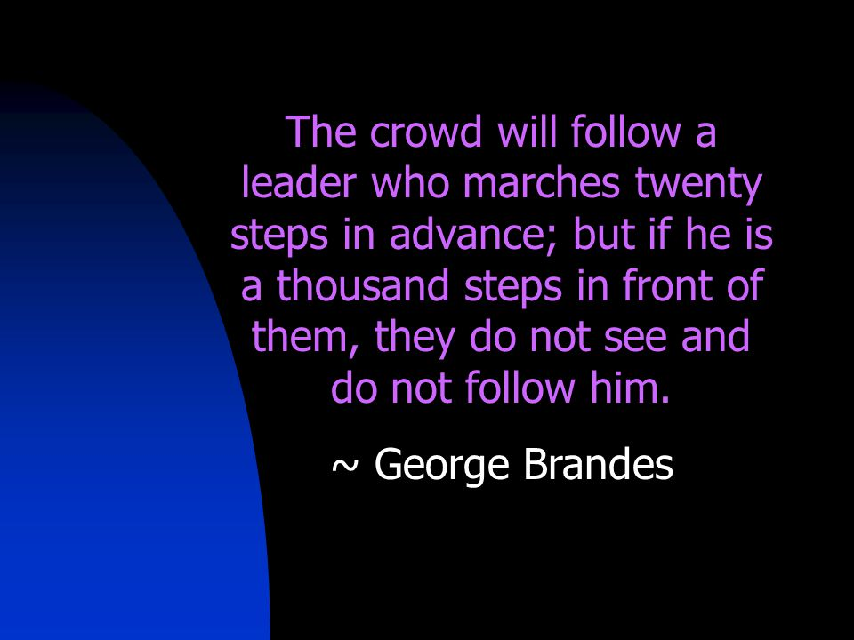 The crowd will follow a leader who marches twenty steps in advance; but if he is a thousand steps in front of them, they do not see and do not follow him.