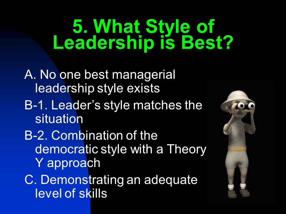 5. What Style of Leadership is Best. A. No one best managerial leadership style exists B-1.