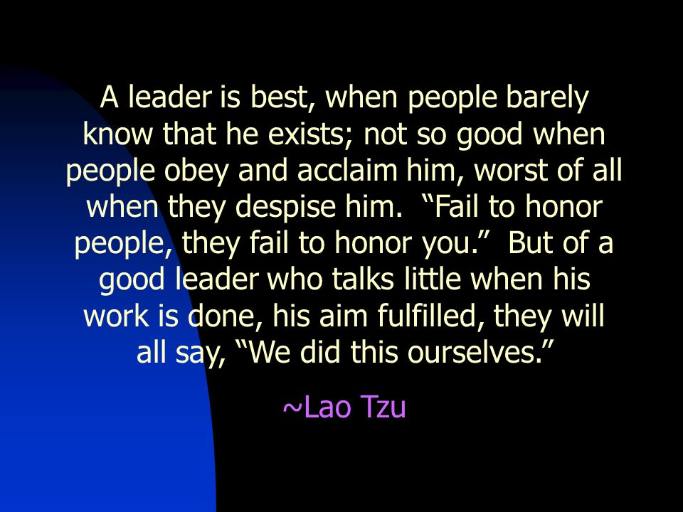 A leader is best, when people barely know that he exists; not so good when people obey and acclaim him, worst of all when they despise him.