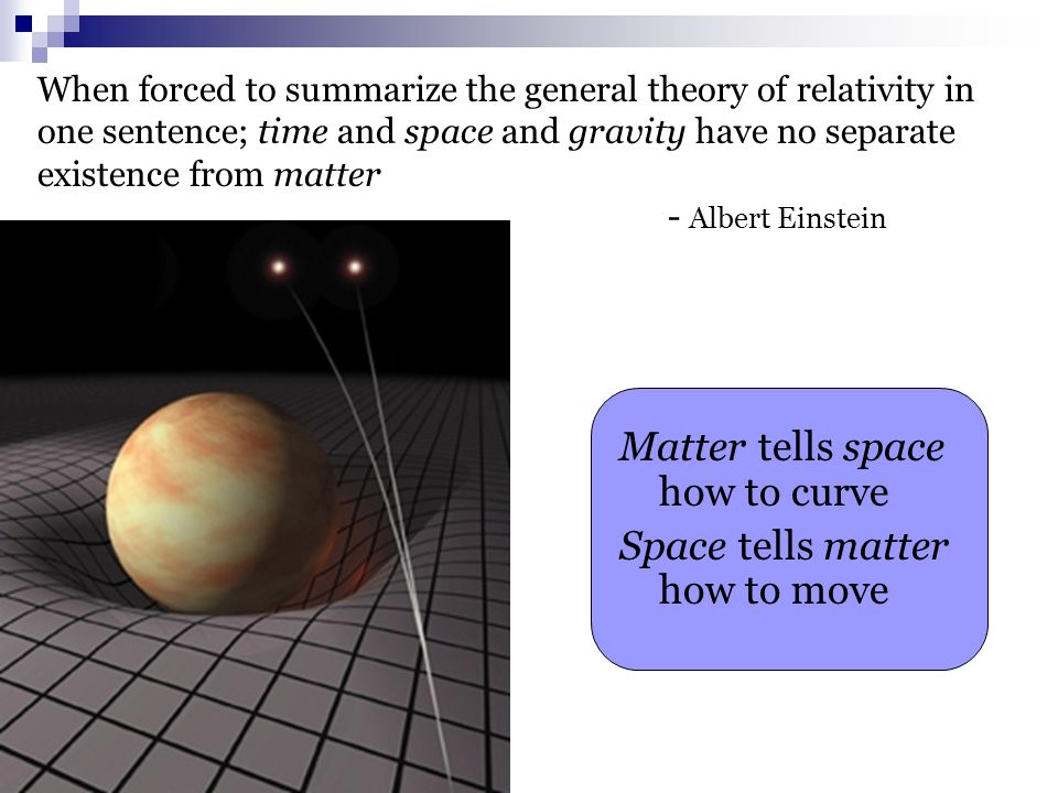 When forced to summarize the general theory of relativity in one sentence; time and space and gravity have no separate existence from matter - Albert Einstein Matter tells space how to curve Space tells matter how to move