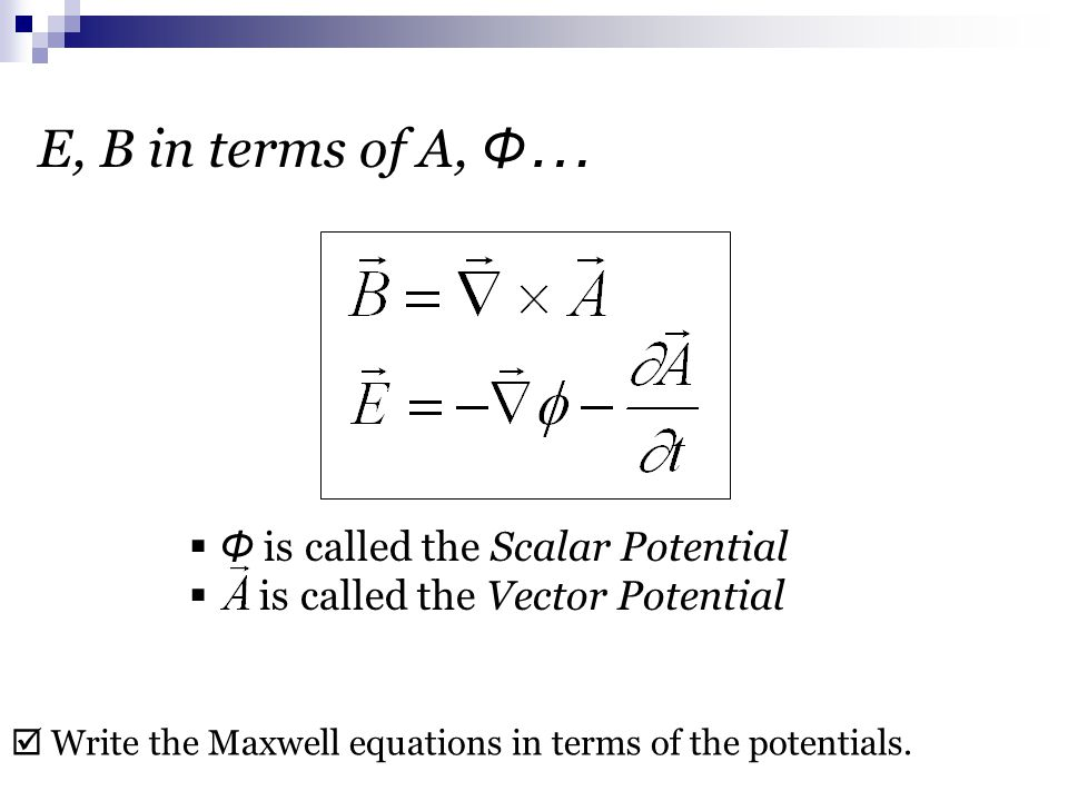 E, B in terms of A, Φ …  Φ is called the Scalar Potential  is called the Vector Potential  Write the Maxwell equations in terms of the potentials.