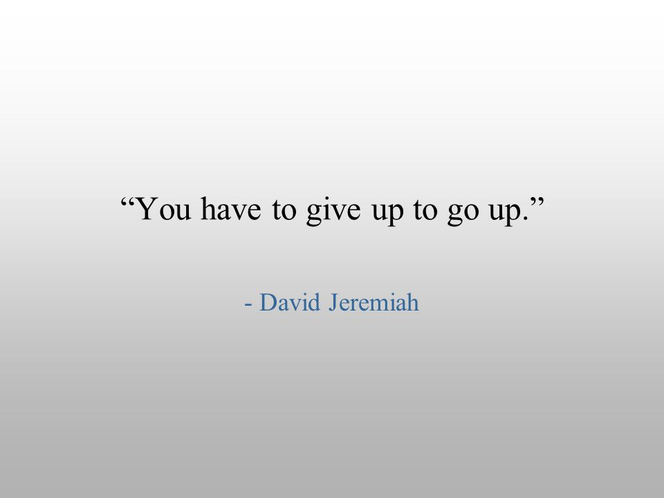 """You have to give up to go up."" - David Jeremiah"
