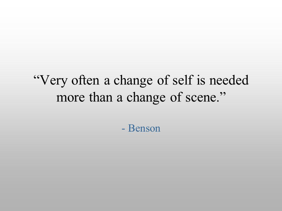 """Very often a change of self is needed more than a change of scene."" - Benson"
