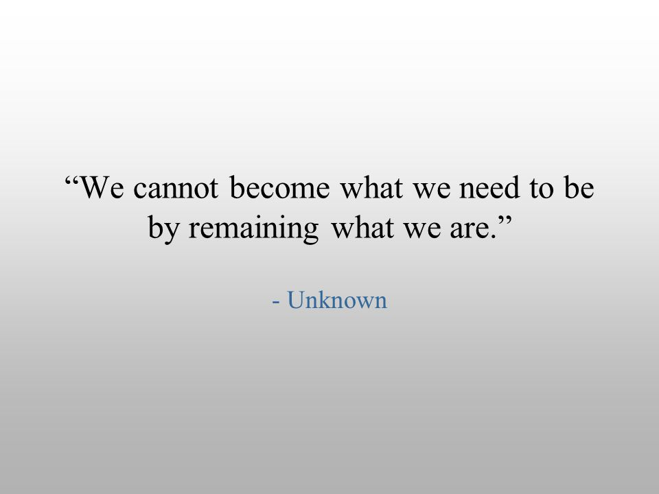 """We cannot become what we need to be by remaining what we are."" - Unknown"
