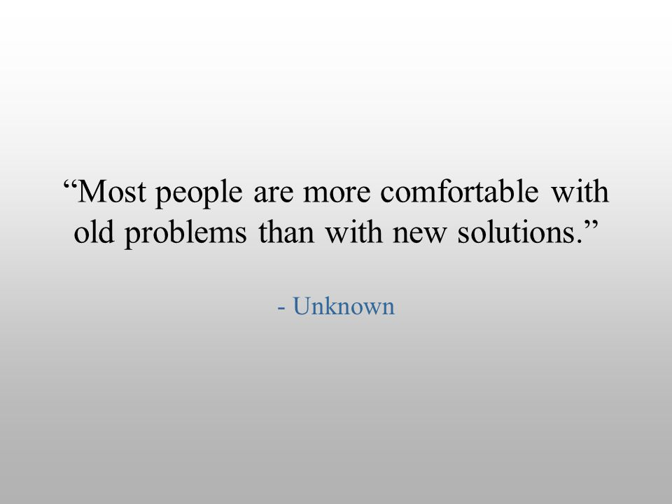 """Most people are more comfortable with old problems than with new solutions."" - Unknown"