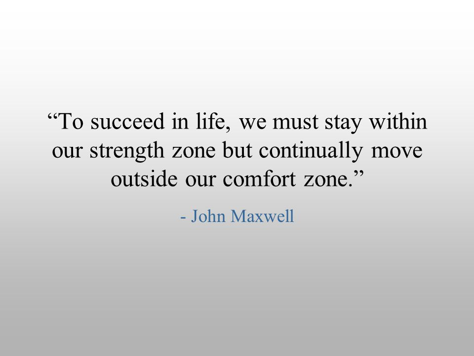 """To succeed in life, we must stay within our strength zone but continually move outside our comfort zone."" - John Maxwell"