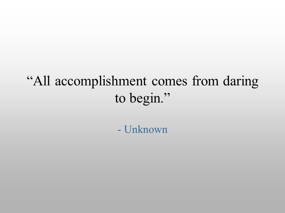 """All accomplishment comes from daring to begin."" - Unknown"