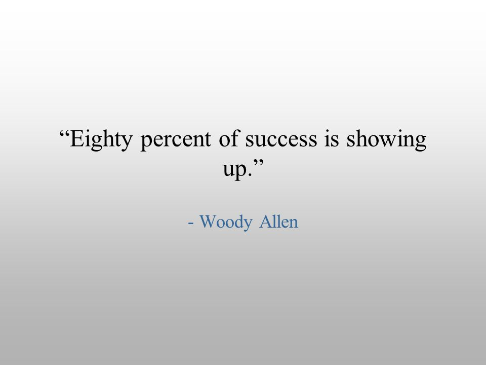 """Eighty percent of success is showing up."" - Woody Allen"