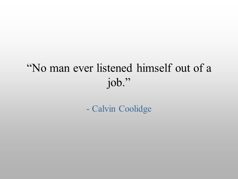 """No man ever listened himself out of a job."" - Calvin Coolidge"